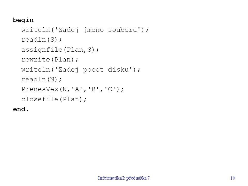 Informatika I: přednáška 710 begin writeln( Zadej jmeno souboru ); readln(S); assignfile(Plan,S); rewrite(Plan); writeln( Zadej pocet disku ); readln(N); PrenesVez(N, A , B , C ); closefile(Plan); end.