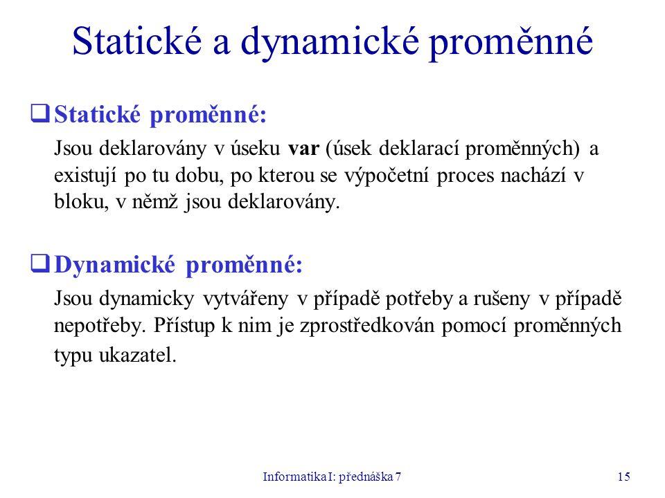 Informatika I: přednáška 715 Statické a dynamické proměnné  Statické proměnné: Jsou deklarovány v úseku var (úsek deklarací proměnných) a existují po tu dobu, po kterou se výpočetní proces nachází v bloku, v němž jsou deklarovány.