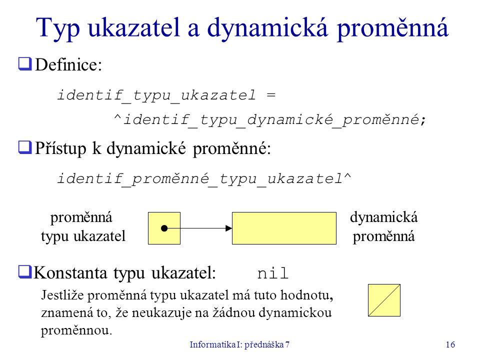 Informatika I: přednáška 716 Typ ukazatel a dynamická proměnná  Definice: identif_typu_ukazatel = ^identif_typu_dynamické_proměnné;  Přístup k dynamické proměnné: identif_proměnné_typu_ukazatel^ proměnná typu ukazatel dynamická proměnná  Konstanta typu ukazatel: nil Jestliže proměnná typu ukazatel má tuto hodnotu, znamená to, že neukazuje na žádnou dynamickou proměnnou.