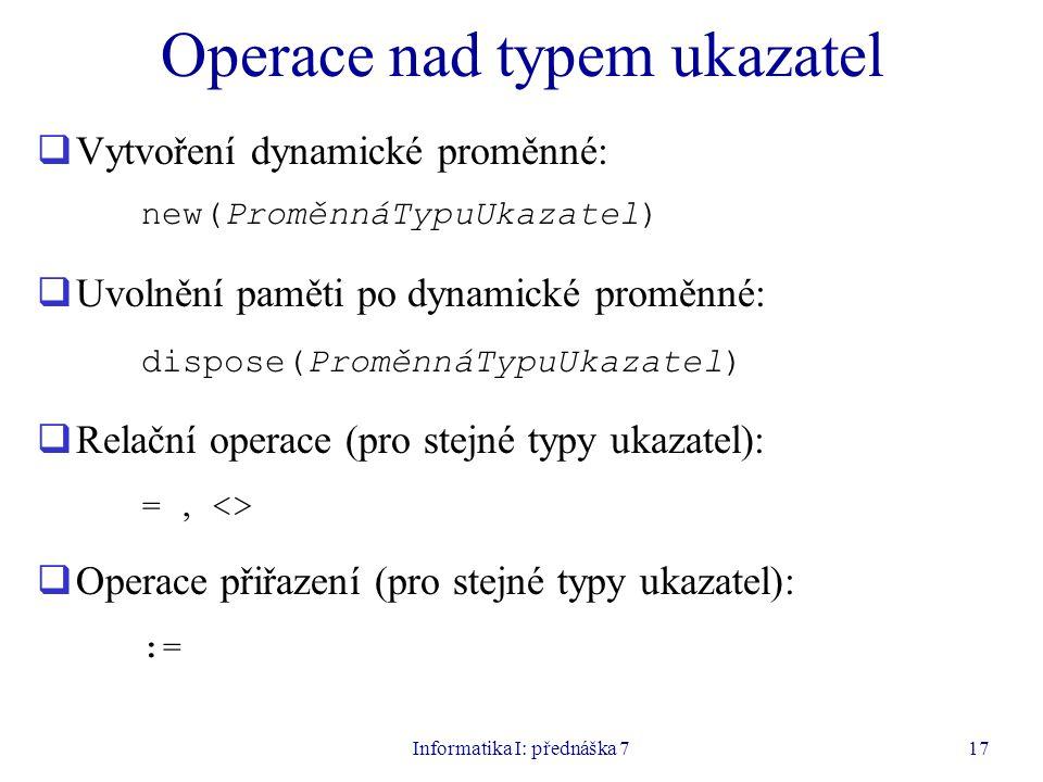 Informatika I: přednáška 717 Operace nad typem ukazatel  Vytvoření dynamické proměnné: new(ProměnnáTypuUkazatel)  Uvolnění paměti po dynamické proměnné: dispose(ProměnnáTypuUkazatel)  Relační operace (pro stejné typy ukazatel): =, <>  Operace přiřazení (pro stejné typy ukazatel): :=