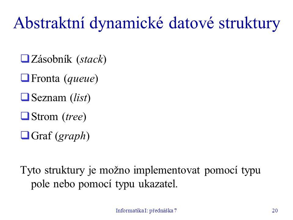 Informatika I: přednáška 720 Abstraktní dynamické datové struktury  Zásobník (stack)  Fronta (queue)  Seznam (list)  Strom (tree)  Graf (graph) Tyto struktury je možno implementovat pomocí typu pole nebo pomocí typu ukazatel.