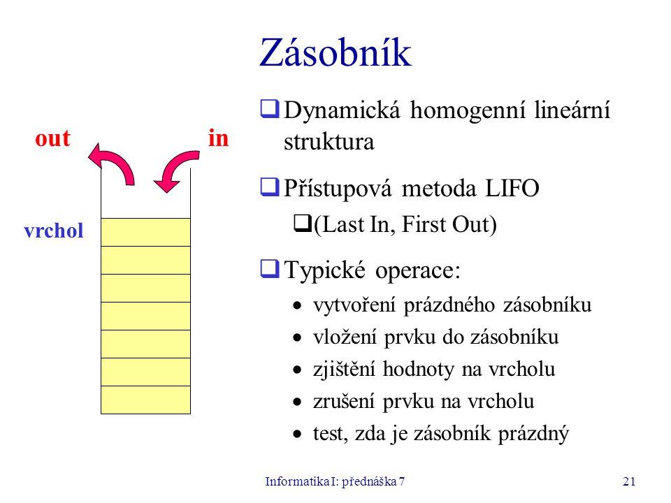 Informatika I: přednáška 721 Zásobník  Dynamická homogenní lineární struktura  Přístupová metoda LIFO  (Last In, First Out)  Typické operace:  vytvoření prázdného zásobníku  vložení prvku do zásobníku  zjištění hodnoty na vrcholu  zrušení prvku na vrcholu  test, zda je zásobník prázdný inout vrchol