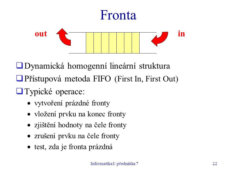 Informatika I: přednáška 722 Fronta  Dynamická homogenní lineární struktura  Přístupová metoda FIFO (First In, First Out)  Typické operace:  vytvoření prázdné fronty  vložení prvku na konec fronty  zjištění hodnoty na čele fronty  zrušení prvku na čele fronty  test, zda je fronta prázdná outin