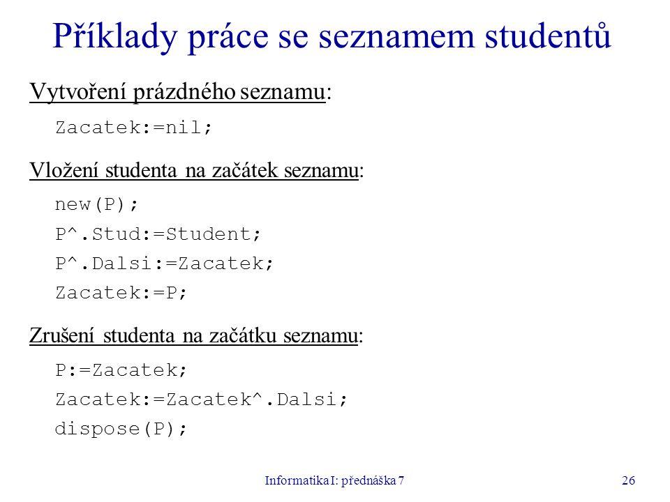 Informatika I: přednáška 726 Příklady práce se seznamem studentů Vytvoření prázdného seznamu: Zacatek:=nil; Vložení studenta na začátek seznamu: new(P); P^.Stud:=Student; P^.Dalsi:=Zacatek; Zacatek:=P; Zrušení studenta na začátku seznamu: P:=Zacatek; Zacatek:=Zacatek^.Dalsi; dispose(P);