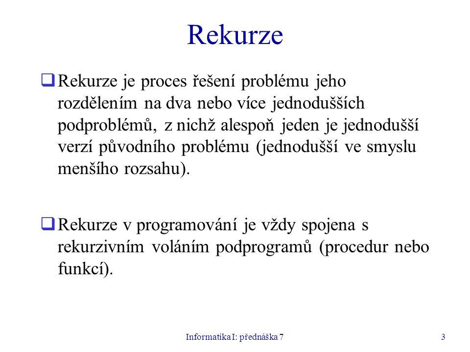 Informatika I: přednáška 73 Rekurze  Rekurze je proces řešení problému jeho rozdělením na dva nebo více jednodušších podproblémů, z nichž alespoň jeden je jednodušší verzí původního problému (jednodušší ve smyslu menšího rozsahu).
