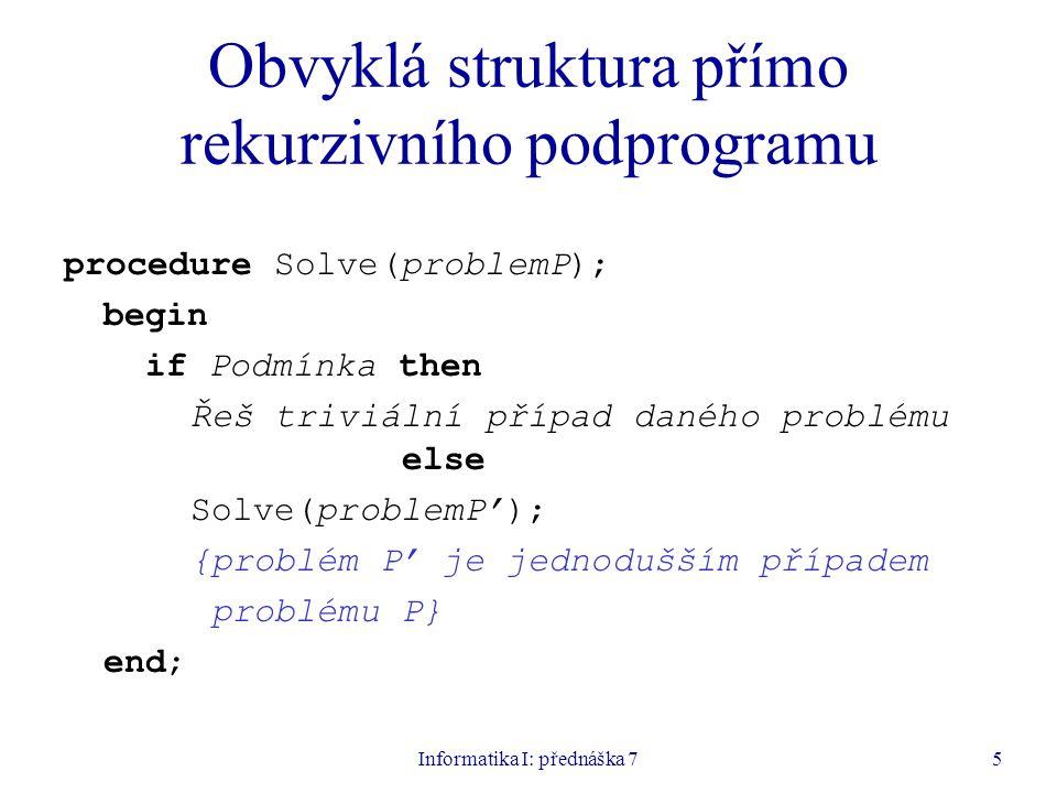 Informatika I: přednáška 75 Obvyklá struktura přímo rekurzivního podprogramu procedure Solve(problemP); begin if Podmínka then Řeš triviální případ daného problému else Solve(problemP'); {problém P' je jednodušším případem problému P} end;