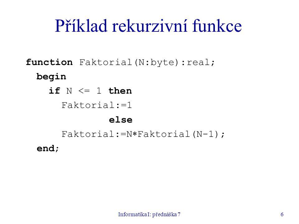 Informatika I: přednáška 76 Příklad rekurzivní funkce function Faktorial(N:byte):real; begin if N <= 1 then Faktorial:=1 else Faktorial:=N  Faktorial(N-1); end;