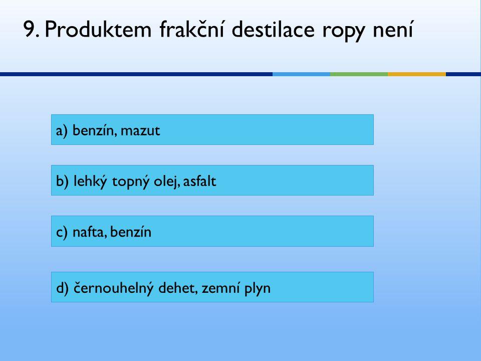 9. Produktem frakční destilace ropy není a) benzín, mazut b) lehký topný olej, asfalt c) nafta, benzín d) černouhelný dehet, zemní plyn