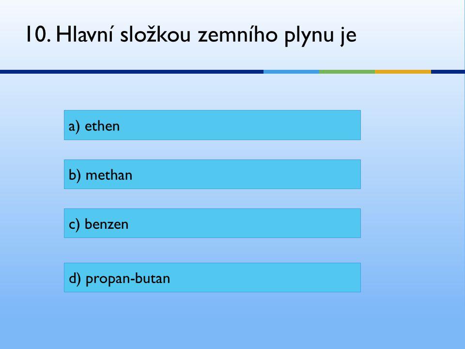 10. Hlavní složkou zemního plynu je a) ethen b) methan c) benzen d) propan-butan