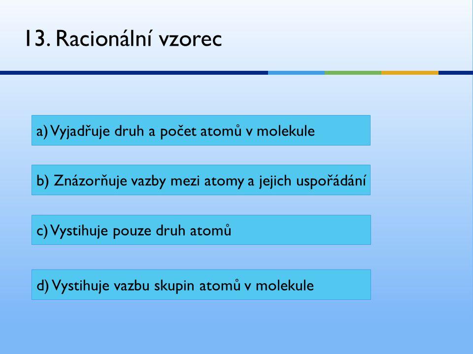13. Racionální vzorec a) Vyjadřuje druh a počet atomů v molekule b) Znázorňuje vazby mezi atomy a jejich uspořádání c) Vystihuje pouze druh atomů d) V