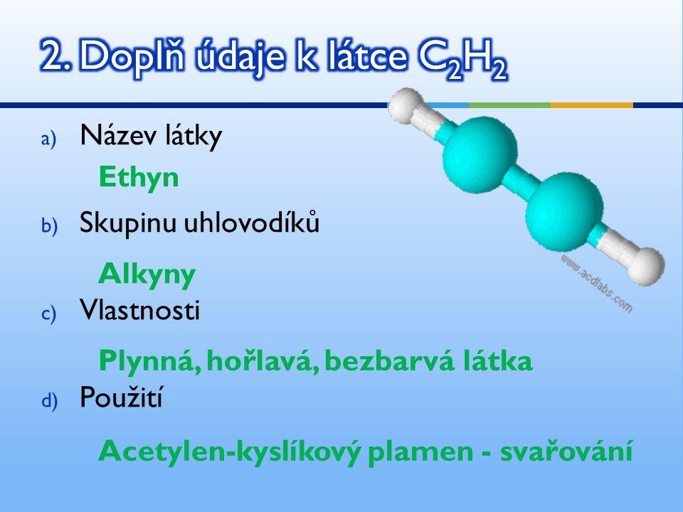 a) Název látky b) Skupinu uhlovodíků c) Vlastnosti d) Použití Ethyn Alkyny Plynná, hořlavá, bezbarvá látka Acetylen-kyslíkový plamen - svařování