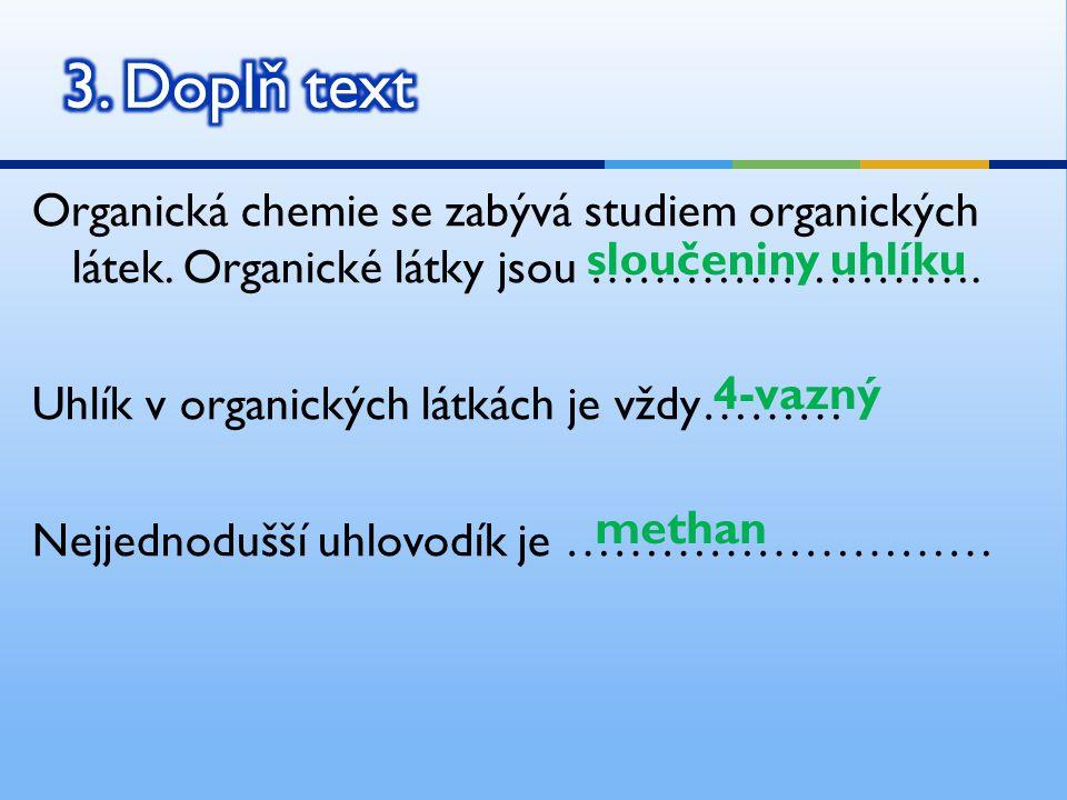 Organická chemie se zabývá studiem organických látek. Organické látky jsou ……………………. Uhlík v organických látkách je vždy……… Nejjednodušší uhlovodík je