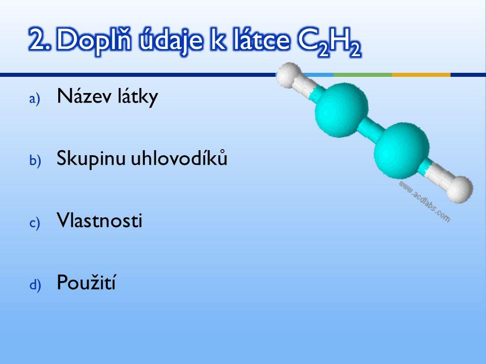 a) Název látky b) Skupinu uhlovodíků c) Vlastnosti d) Použití