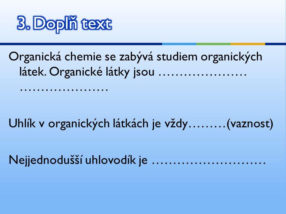 Organická chemie se zabývá studiem organických látek. Organické látky jsou ………………… ………………… Uhlík v organických látkách je vždy………(vaznost) Nejjednoduš