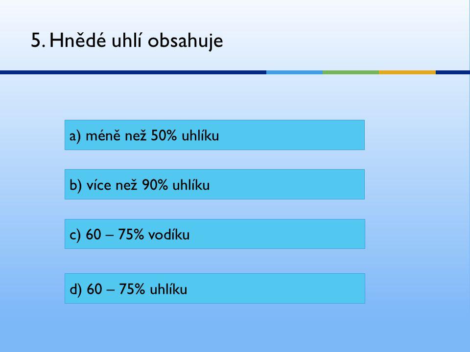 5. Hnědé uhlí obsahuje a) méně než 50% uhlíku b) více než 90% uhlíku c) 60 – 75% vodíku d) 60 – 75% uhlíku