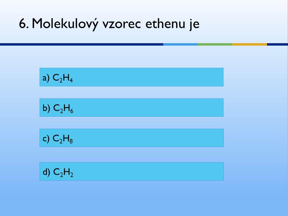 6. Molekulový vzorec ethenu je a) C 2 H 4 b) C 2 H 6 c) C 2 H 8 d) C 2 H 2