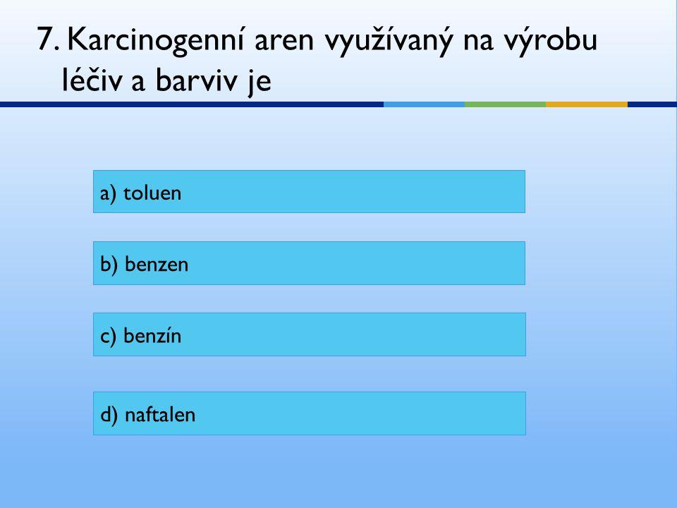 7. Karcinogenní aren využívaný na výrobu léčiv a barviv je a) toluen b) benzen c) benzín d) naftalen