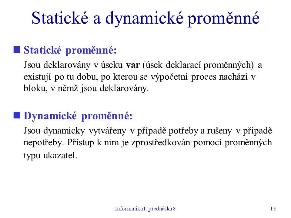 Informatika I: přednáška 815 Statické a dynamické proměnné Statické proměnné: Jsou deklarovány v úseku var (úsek deklarací proměnných) a existují po tu dobu, po kterou se výpočetní proces nachází v bloku, v němž jsou deklarovány.