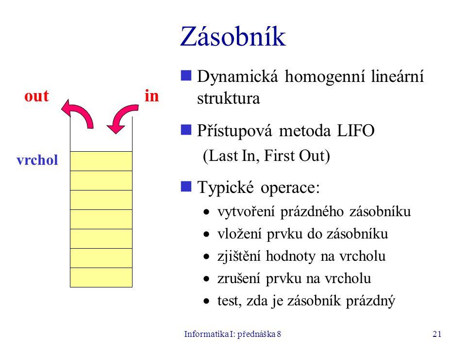 Informatika I: přednáška 821 Zásobník Dynamická homogenní lineární struktura Přístupová metoda LIFO (Last In, First Out) Typické operace:  vytvoření prázdného zásobníku  vložení prvku do zásobníku  zjištění hodnoty na vrcholu  zrušení prvku na vrcholu  test, zda je zásobník prázdný inout vrchol
