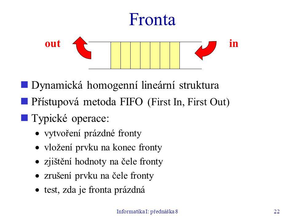 Informatika I: přednáška 822 Fronta Dynamická homogenní lineární struktura Přístupová metoda FIFO (First In, First Out) Typické operace:  vytvoření prázdné fronty  vložení prvku na konec fronty  zjištění hodnoty na čele fronty  zrušení prvku na čele fronty  test, zda je fronta prázdná outin