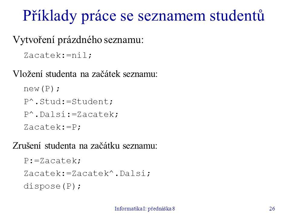 Informatika I: přednáška 826 Příklady práce se seznamem studentů Vytvoření prázdného seznamu: Zacatek:=nil; Vložení studenta na začátek seznamu: new(P); P^.Stud:=Student; P^.Dalsi:=Zacatek; Zacatek:=P; Zrušení studenta na začátku seznamu: P:=Zacatek; Zacatek:=Zacatek^.Dalsi; dispose(P);