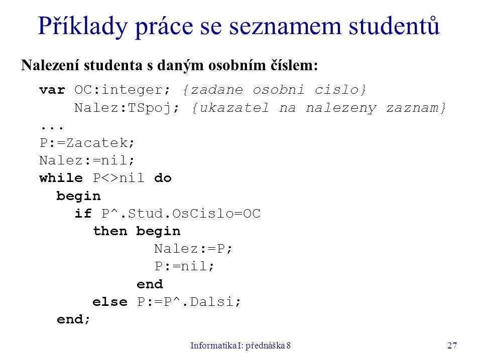Informatika I: přednáška 827 Příklady práce se seznamem studentů Nalezení studenta s daným osobním číslem: var OC:integer; {zadane osobni cislo} Nalez:TSpoj; {ukazatel na nalezeny zaznam}...