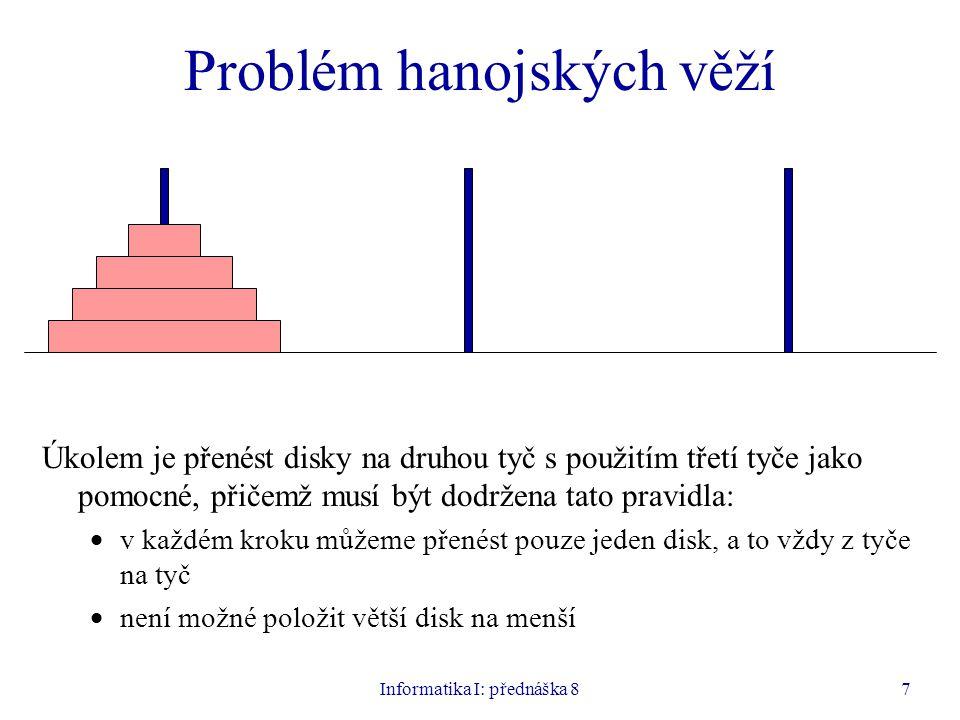 Informatika I: přednáška 87 Problém hanojských věží Úkolem je přenést disky na druhou tyč s použitím třetí tyče jako pomocné, přičemž musí být dodržena tato pravidla:  v každém kroku můžeme přenést pouze jeden disk, a to vždy z tyče na tyč  není možné položit větší disk na menší