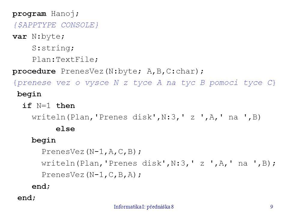 Informatika I: přednáška 810 begin writeln( Zadej jmeno souboru ); readln(S); assignfile(Plan,S); rewrite(Plan); writeln( Zadej pocet disku ); readln(N); PrenesVez(N, A , B , C ); closefile(Plan); end.