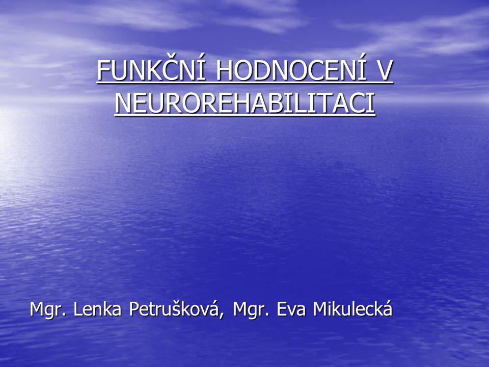 FUNKČNÍ HODNOCENÍ V NEUROREHABILITACI Mgr. Lenka Petrušková, Mgr. Eva Mikulecká