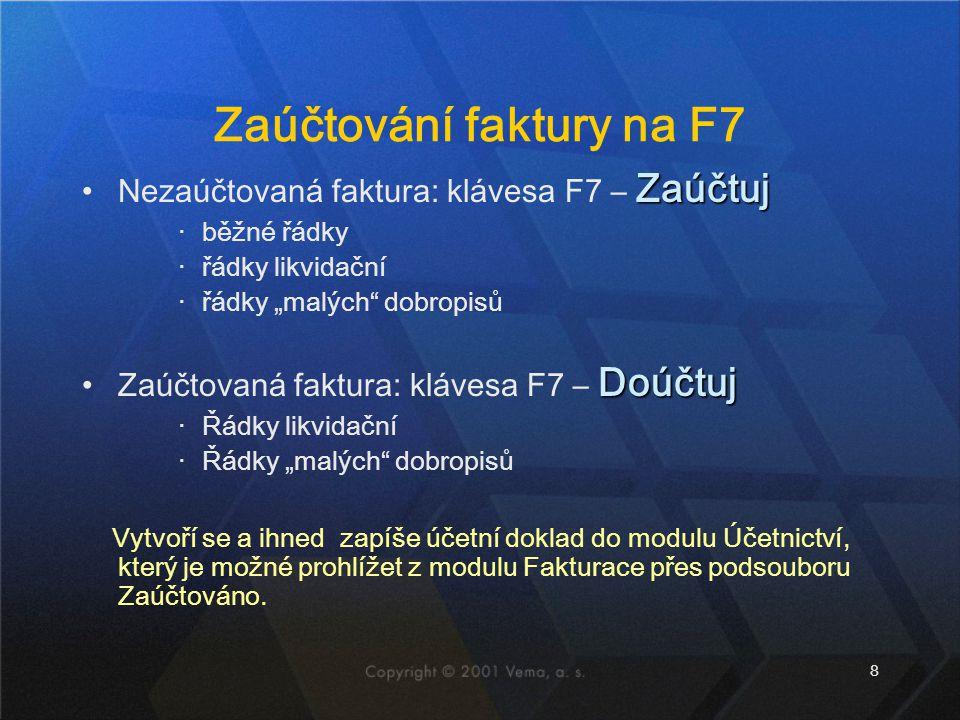 """8 Zaúčtování faktury na F7 ZaúčtujNezaúčtovaná faktura: klávesa F7 – Zaúčtuj ‧běžné řádky ‧řádky likvidační ‧řádky """"malých dobropisů DoúčtujZaúčtovaná faktura: klávesa F7 – Doúčtuj ‧Řádky likvidační ‧Řádky """"malých dobropisů Vytvoří se a ihned zapíše účetní doklad do modulu Účetnictví, který je možné prohlížet z modulu Fakturace přes podsouboru Zaúčtováno."""