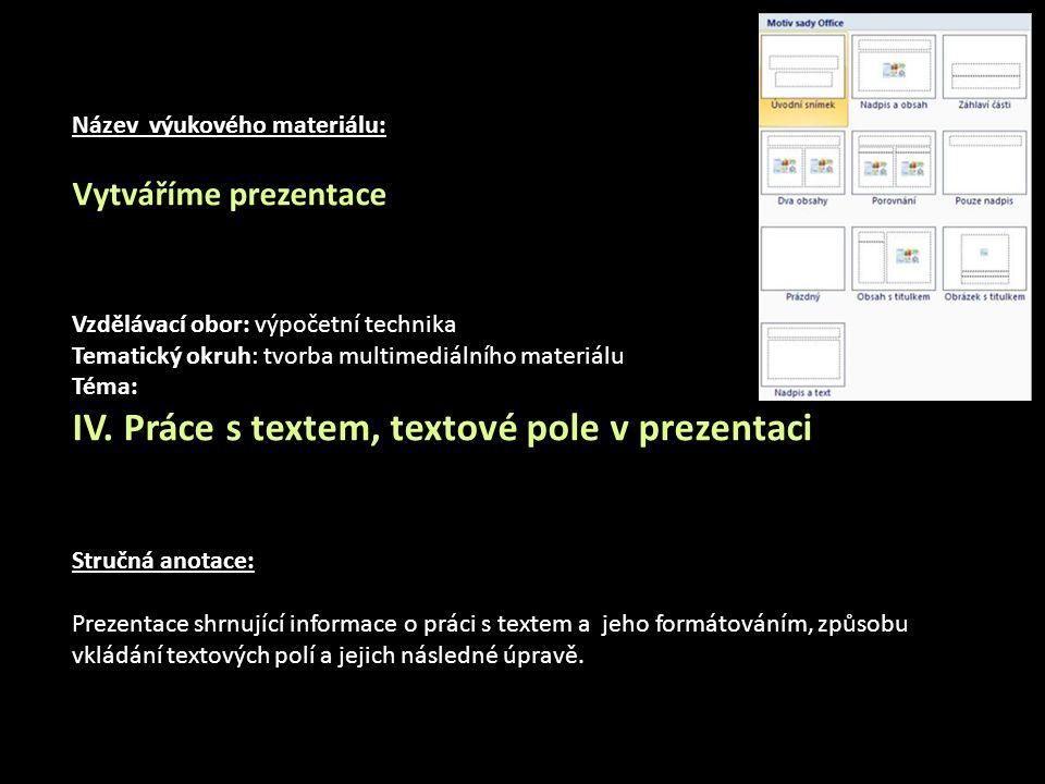 Vkládání textů skoro každá šablona předpokládá vkládání textů, takže na snímcích jsou zobrazeny oblasti s textem Klepnutím vložíte text… (podle nastavení Rozložení objektů na snímku) tyto oblasti mají předdefinovaný typ a velikost písma (podle zvolené šablony) pouhým klepnutím do rámečku můžeme začít psát text