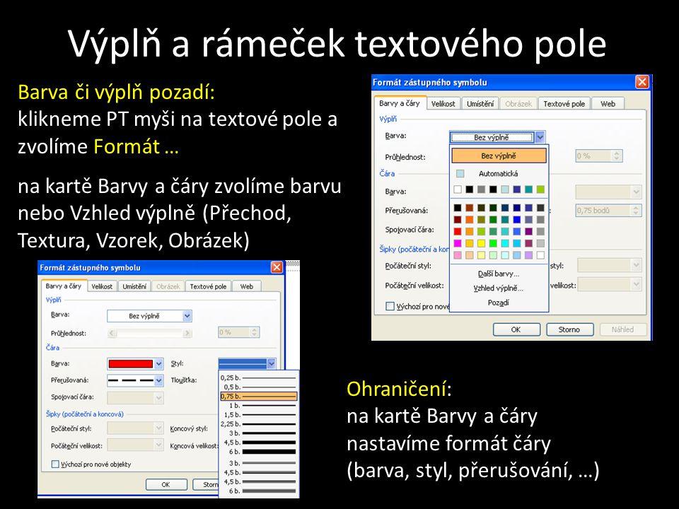 Výplň a rámeček textového pole Barva či výplň pozadí: klikneme PT myši na textové pole a zvolíme Formát … na kartě Barvy a čáry zvolíme barvu nebo Vzhled výplně (Přechod, Textura, Vzorek, Obrázek) Ohraničení: na kartě Barvy a čáry nastavíme formát čáry (barva, styl, přerušování, …)