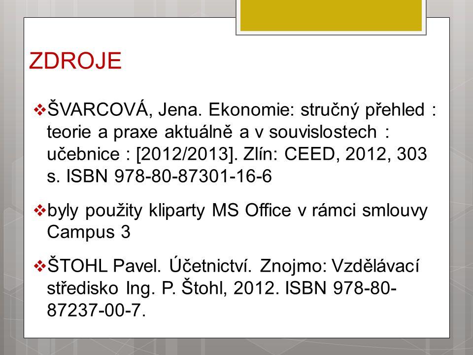 ZDROJE  ŠVARCOVÁ, Jena. Ekonomie: stručný přehled : teorie a praxe aktuálně a v souvislostech : učebnice : [2012/2013]. Zlín: CEED, 2012, 303 s. ISBN