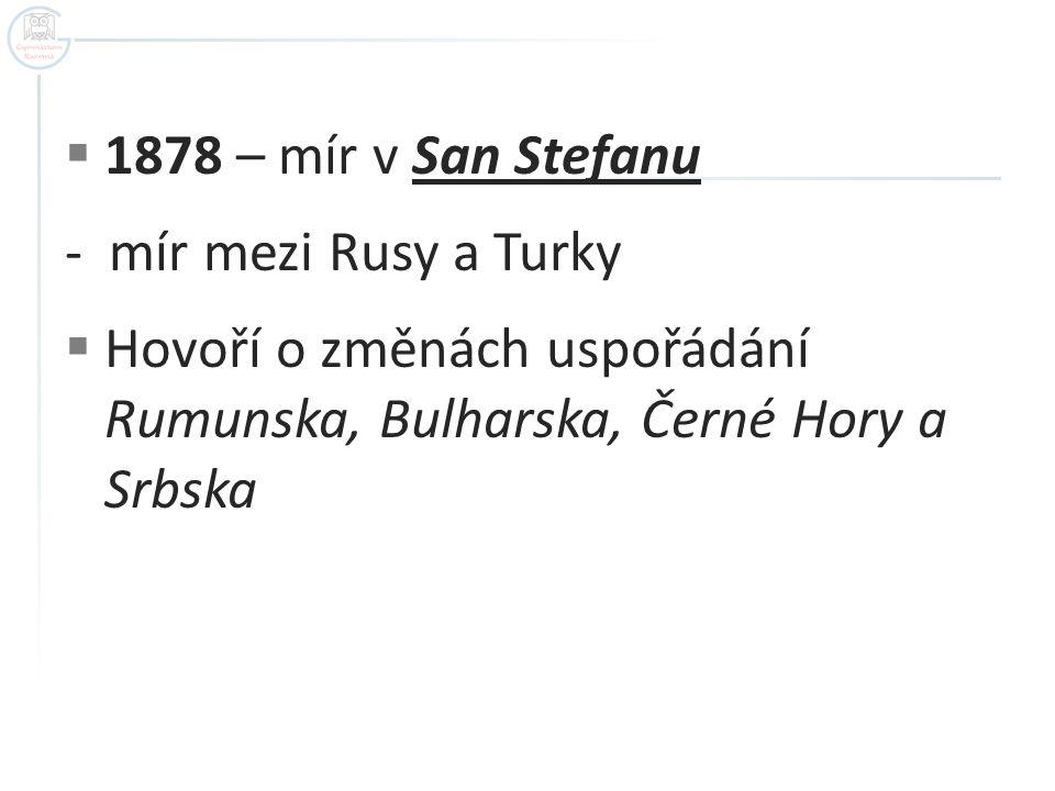  1878 – mír v San Stefanu - mír mezi Rusy a Turky  Hovoří o změnách uspořádání Rumunska, Bulharska, Černé Hory a Srbska