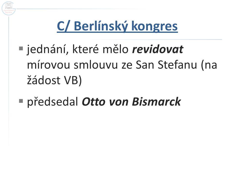C/ Berlínský kongres  jednání, které mělo revidovat mírovou smlouvu ze San Stefanu (na žádost VB)  předsedal Otto von Bismarck