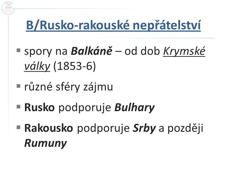 B/Rusko-rakouské nepřátelství  spory na Balkáně – od dob Krymské války (1853-6)  různé sféry zájmu  Rusko podporuje Bulhary  Rakousko podporuje Srby a později Rumuny