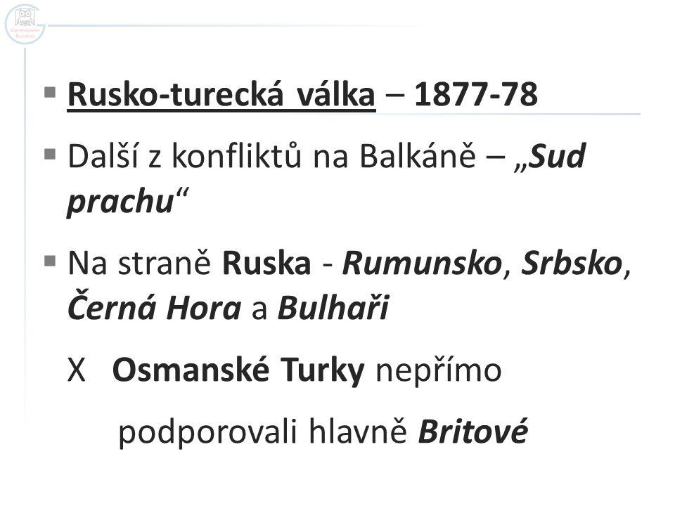 """ Rusko-turecká válka – 1877-78  Další z konfliktů na Balkáně – """"Sud prachu  Na straně Ruska - Rumunsko, Srbsko, Černá Hora a Bulhaři X Osmanské Turky nepřímo podporovali hlavně Britové"""