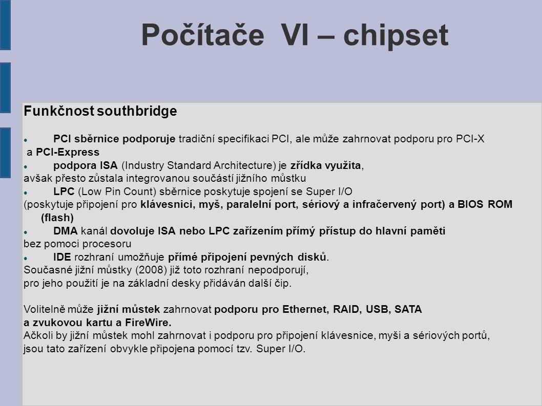 Počítače VI – chipset Funkčnost southbridge PCI sběrnice podporuje tradiční specifikaci PCI, ale může zahrnovat podporu pro PCI-X a PCI-Express podpora ISA (Industry Standard Architecture) je zřídka využita, avšak přesto zůstala integrovanou součástí jižního můstku LPC (Low Pin Count) sběrnice poskytuje spojení se Super I/O (poskytuje připojení pro klávesnici, myš, paralelní port, sériový a infračervený port) a BIOS ROM (flash) DMA kanál dovoluje ISA nebo LPC zařízením přímý přístup do hlavní paměti bez pomoci procesoru IDE rozhraní umožňuje přímé připojení pevných disků.
