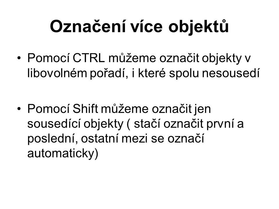 Označení více objektů Pomocí CTRL můžeme označit objekty v libovolném pořadí, i které spolu nesousedí Pomocí Shift můžeme označit jen sousedící objekty ( stačí označit první a poslední, ostatní mezi se označí automaticky)