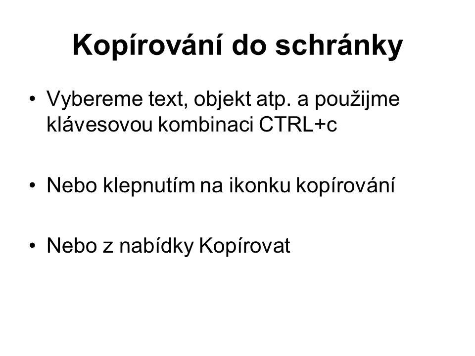 Kopírování do schránky Vybereme text, objekt atp. a použijme klávesovou kombinaci CTRL+c Nebo klepnutím na ikonku kopírování Nebo z nabídky Kopírovat