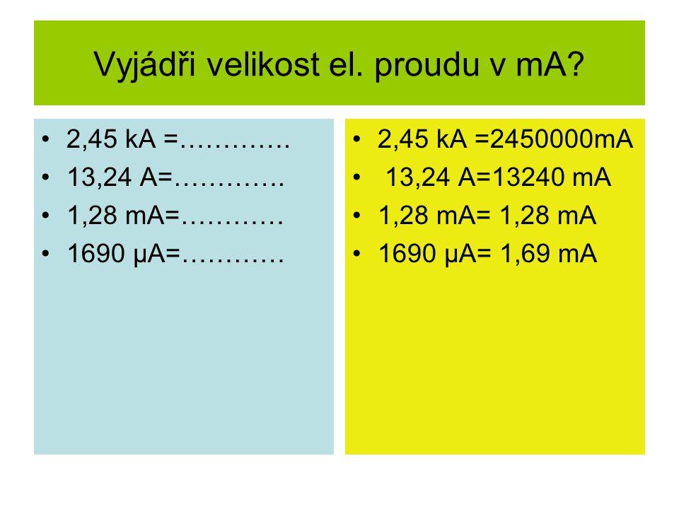 Vyjádři velikost el. proudu v mA? 2,45 kA =…………. 13,24 A=…………. 1,28 mA=………… 1690 µA=………… 2,45 kA =2450000mA 13,24 A=13240 mA 1,28 mA= 1,28 mA 1690 µA=