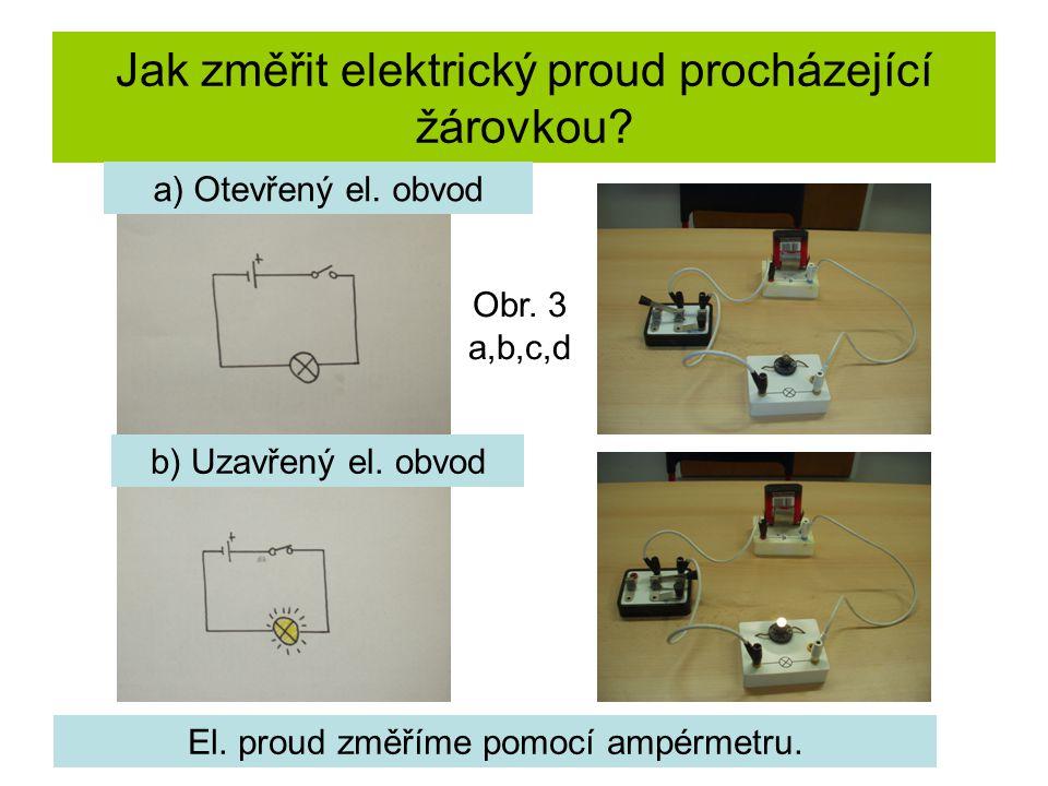 Jak změřit elektrický proud procházející žárovkou? a) Otevřený el. obvod b) Uzavřený el. obvod El. proud změříme pomocí ampérmetru. Obr. 3 a,b,c,d
