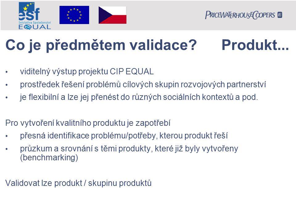 Co je předmětem validace? Produkt... viditelný výstup projektu CIP EQUAL prostředek řešení problémů cílových skupin rozvojových partnerství je flexibi