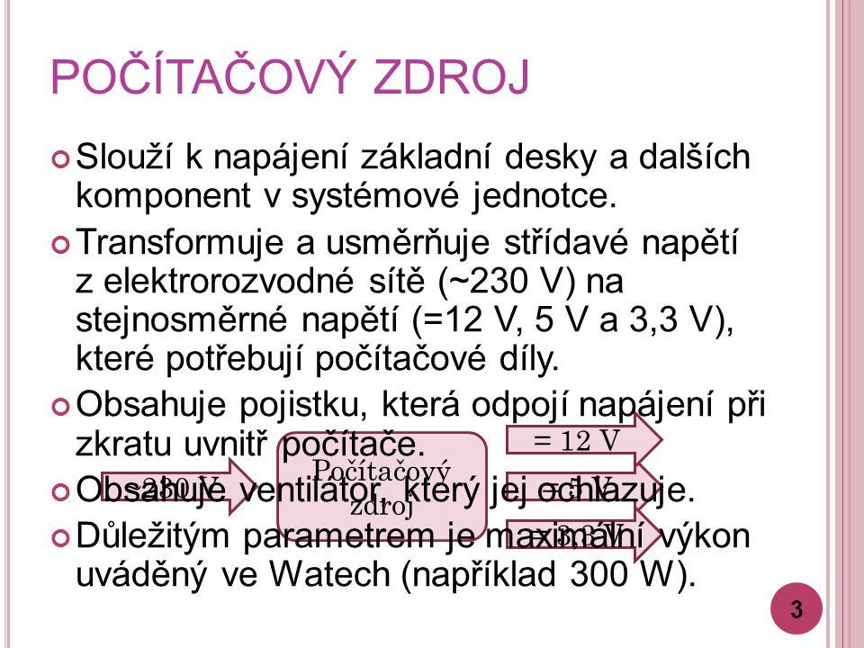 Počítačový zdroj ~230 V = 5 V = 12 V = 3,3 V POČÍTAČOVÝ ZDROJ Slouží k napájení základní desky a dalších komponent v systémové jednotce.