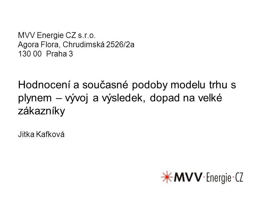 Hodnocení a současné podoby modelu trhu s plynem – vývoj a výsledek, dopad na velké zákazníky Jitka Kafková MVV Energie CZ s.r.o. Agora Flora, Chrudim