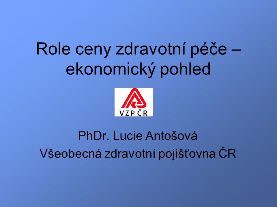 Role ceny zdravotní péče – ekonomický pohled PhDr. Lucie Antošová Všeobecná zdravotní pojišťovna ČR