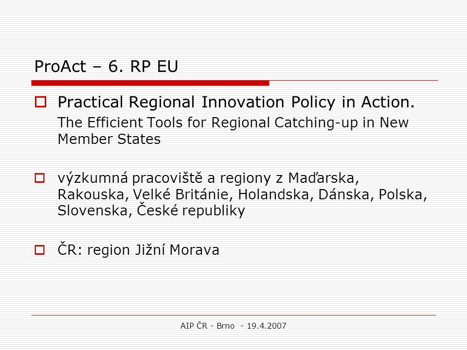 AIP ČR - Brno - 19.4.2007 ProAct – 6.RP EU  Practical Regional Innovation Policy in Action.