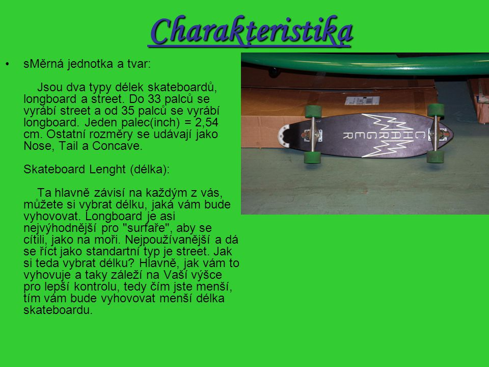 Charakteristika sMěrná jednotka a tvar: Jsou dva typy délek skateboardů, longboard a street.
