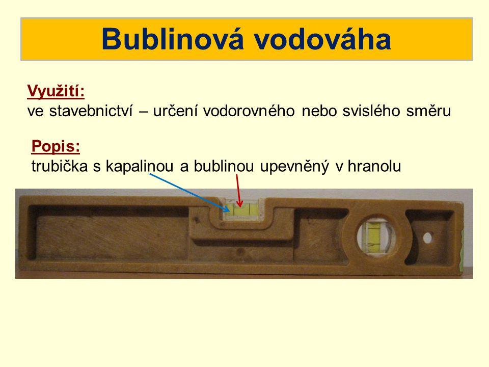 Bublinová vodováha Využití: ve stavebnictví – určení vodorovného nebo svislého směru Popis: trubička s kapalinou a bublinou upevněný v hranolu