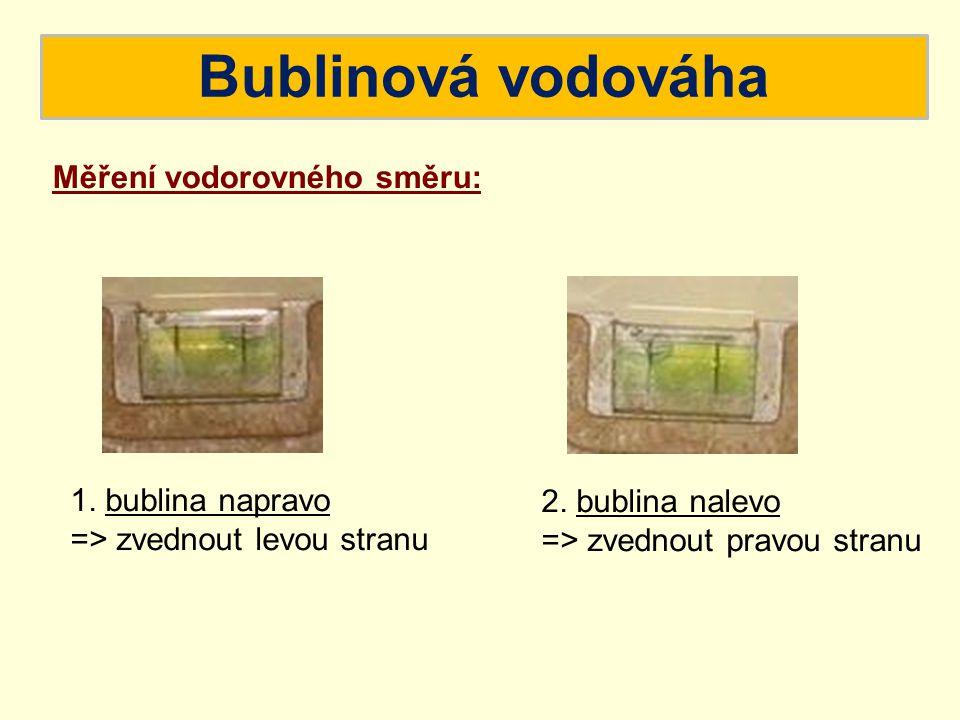 Bublinová vodováha Měření vodorovného směru: 1. bublina napravo => zvednout levou stranu 2. bublina nalevo => zvednout pravou stranu